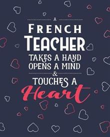 A French Teacher Takes A Hand Opens A Mind & Touches A Heart: Dot Grid Notebook and Appreciation Gift for Foreign Language Teachers