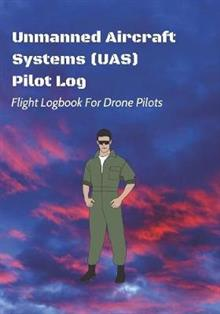 Unmanned Aircraft Systems (UAS) Pilot Log: Flight Logbook For Drone Pilots: Perfect For UAS & UAV Pilots Or Drone Operators (Part 107 Licensed)