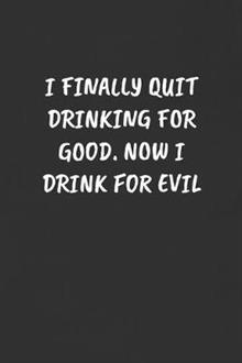 I Finally Quit Drinking for Good. Now I Drink for Evil: Sarcastic Humor Blank Lined Journal - Funny Black Cover Gift Notebook
