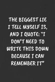 The Biggest Lie I Tell Myself Is, and I Quote: I DON'T NEED TO WRITE THIS DOWN BECAUSE I CAN REMEMBER IT Sarcastic Humor Blank Lined Journal - Funny Black Cover Gift Notebook