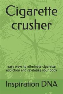 Cigarette crusher: easy ways to eliminate cigarette addiction and revitalize your body
