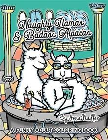 Naughty Llamas and Badass Alpacas: A funny and punny adult coloring book filled with original art for you to color!