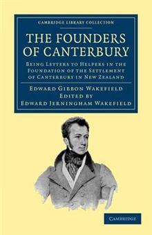 The Founders of Canterbury: Being Letters from the Late Edward Gibbon Wakefield to the Late John Robert Godley, and to Other Well-Known Helpers in the Foundation of the Settlement of Canterbury in New Zealand