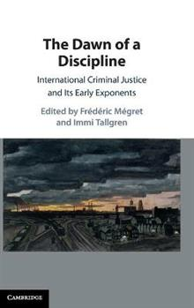 The Dawn of a Discipline: International Criminal Justice and Its Early Exponents