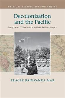 Critical Perspectives on Empire: Decolonisation and the Pacific: Indigenous Globalisation and the Ends of Empire