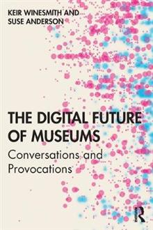 The Digital Future of Museums: Conversations and Provocations