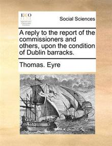 A Reply to the Report of the Commissioners and Others, Upon the Condition of Dublin Barracks.
