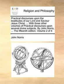 Practical Discourses Upon the Beatitudes of Our Lord and Saviour Jesus Christ. ... with Three Other Volumes of Practical Discourses Upon Several Divine Subjects. by John Norris, ... the Fifteenth Edition. Volume 2 of 4