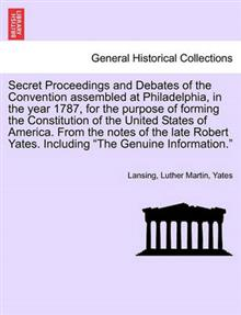 Secret Proceedings and Debates of the Convention Assembled at Philadelphia, in the Year 1787, for the Purpose of Forming the Constitution of the Unite