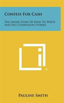 Confess for Cash: The Inside Story of How to Write and Sell Confession Stories