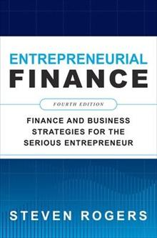 Entrepreneurial Finance, Fourth Edition: Finance and Business Strategies for the Serious Entrepreneur