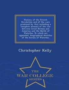 History of the French Revolution and of the Wars Produced by That Including a Complete Account of the War Between Great Britain and America; And the Battle of Waterloo. to Which Are Appended, Biographical Sketches of the Heroes of Waterloo. - War College S