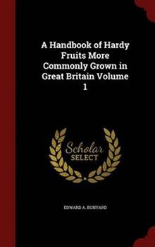 A Handbook of Hardy Fruits More Commonly Grown in Great Britain; Volume 1