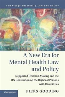 Cambridge Disability Law and Policy Series: A New Era for Mental Health Law and Policy: Supported Decision-Making and the UN Convention on the Rights of Persons with Disabilities