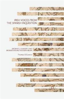 Irish Voices from the Spanish Inquisition: Migrants, Converts and Brokers in Early Modern Iberia