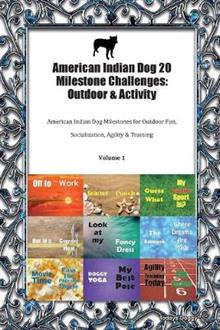 American Indian Dog 20 Milestone Challenges: Outdoor & Activity American Indian Dog Milestones for Outdoor Fun, Socialization, Agility & Training Volume 1
