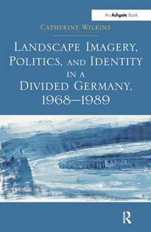 Landscape Imagery, Politics, and Identity in a Divided Germany, 1968-1989