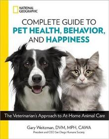 National Geographic Complete Guide to Pet Health, Behavior, and Happiness: The Veterinarian's Approach to At-Home Animal Care