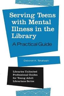 Serving Teens with Mental Illness in the Library: A Practical Guide