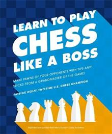 Learn to Play Chess Like a Boss: Make Pawns of Your Opponents with Tips and Tricks from a Grandmaster of the Game!