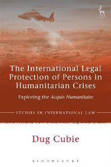 The International Legal Protection of Persons in Humanitarian Crises: Exploring the Acquis Humanitaire