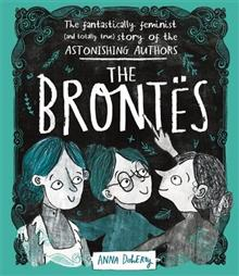 The Brontes: The Fantastically Feminist (and Totally True) Story of the Astonishing Authors