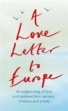 A Love Letter to Europe: An outpouring of sadness and hope - Mary Beard, Shami Chakrabati, Sebastian Faulks, Neil Gaiman, Ruth Jones, J.K. Rowling, Sandi Toksvig and others