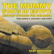 The Mummy Stays in Egypt! History Stories for Children - Children's Ancient History