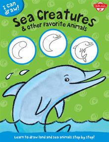 Sea Creatures & Other Favorite Animals (I Can Draw): Learn to Draw Land and Sea Animals Step by Step!