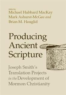 Producing Ancient Scripture: Joseph Smith's Translation Projects in the Development of Mormon Christianity