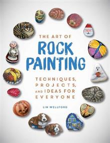 The Art of Rock Painting: Techniques, Projects, and Ideas for Everyone