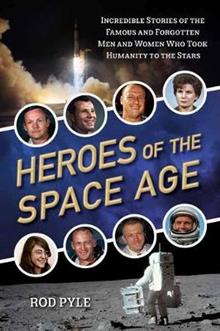 Heroes of the Space Age: Incredible Stories of the Famous and Forgotten Men and Women Who Took Humanity to the Stars