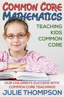 Common Core Mathematics: Teaching Kids Common Core: Our Children's Success with Common Core Teachings