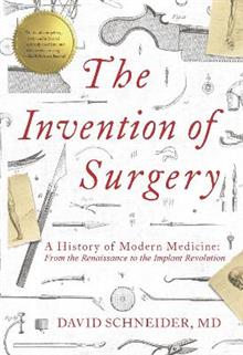 The Invention of Surgery: A History of Modern Medicine: From the Renaissance to the Implant Revolution