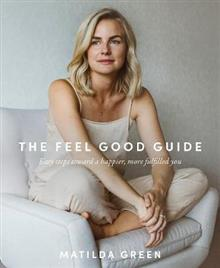 The Feel Good Guide: Easy Steps Towards a Happier, More Fulfilled You