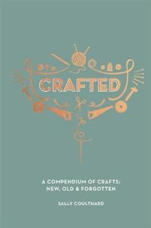 Crafted: A compendium of crafts: new, old and forgotten