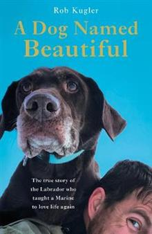 A Dog Named Beautiful: The true story of the Labrador who taught a Marine to love life again