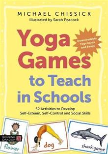 Yoga Games to Teach in Schools: 52 Activities to Develop Self-Esteem, Self-Control and Social Skills