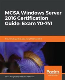 MCSA Windows Server 2016 Certification Guide: Exam 70-741: The ultimate guide to becoming MCSA certified