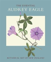 The Essential Audrey Eagle: Botanical Art of New Zealand