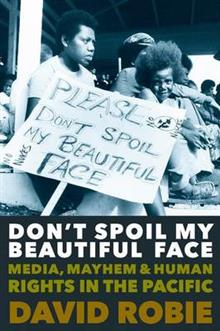 Don'T Spoil My Beautiful Face: Media, Mayhem and Human Rights in the Pacific