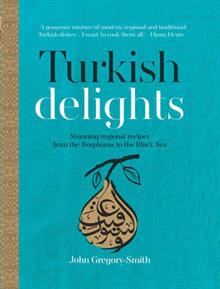TURKISH DELIGHTS:STUNNING REGIONAL RECI: Stunning regional recipes from the Bosphorus to the Black Sea