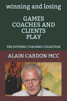 winning and losing GAMES COACHES AND CLIENTS PLAY: The Systemic Coaching Collection
