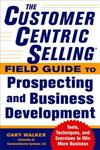 The CustomerCentric Selling (R) Field Guide to Prospecting and Business Development: Techniques, Tools, and Exercises to Win More Business