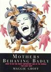 Mothers Behaving Badly : How to Tell Childbirth from a Heart Attack and Other Useful Information: How to Tell Childbirth from a Heart Attack and Other Useful Information