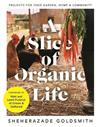 A Slice of Organic Life: Projects for Your Garden, Home and Community