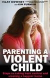 Parenting a Violent Child: Steps to taking back control and creating a happier home