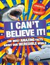 I Can't Believe It!: The Most Amazing Facts About Our Incredible World