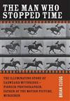 The Man Who Stopped Time: The Illuminating Story of Eadweard Muybridge a Pioneer Photographer, Father of the Motion Picture, Murderer