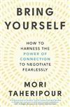 Bring Yourself: How to Harness the Power of Connection to Negotiate Fearlessly